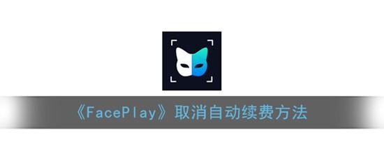 faceplay怎么取消自动续费 faceplay取消自动续费方法